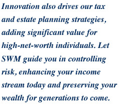 Innovation also drives our tax and estate planning strategies, adding significant value for high-net-worth individuals.  Let SWM guide you in controlling risk, enhancing your income stream today and preserving your wealth for generations to come.