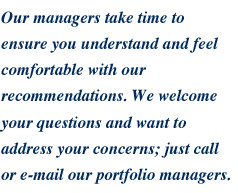 Our managers take time to ensure you understand and feel comfortable with our recommendations.  We welcome your questions and want to address your concerns; just call or e-mail our portfolio managers.