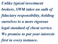 Unlike typical investment brokers, SCM takes an oath of fiduciary responsibility, holding ourselves to a more rigorous legal standard of client service.  We promise to put your interests first in every instance.